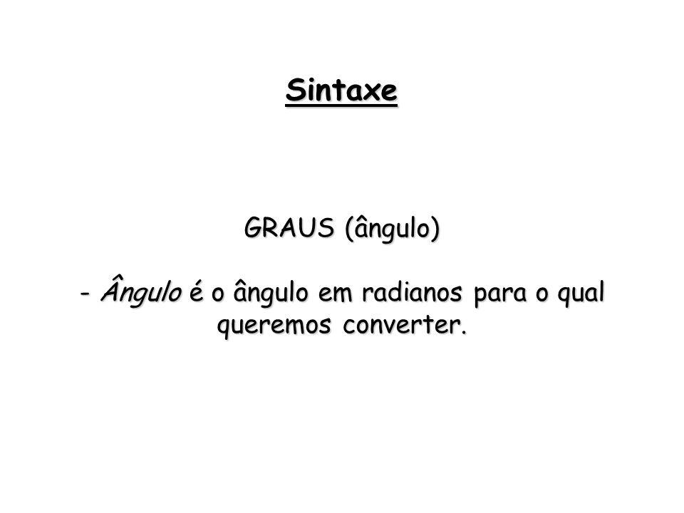 GRAUS (ângulo) - Ângulo é o ângulo em radianos para o qual queremos converter. Sintaxe