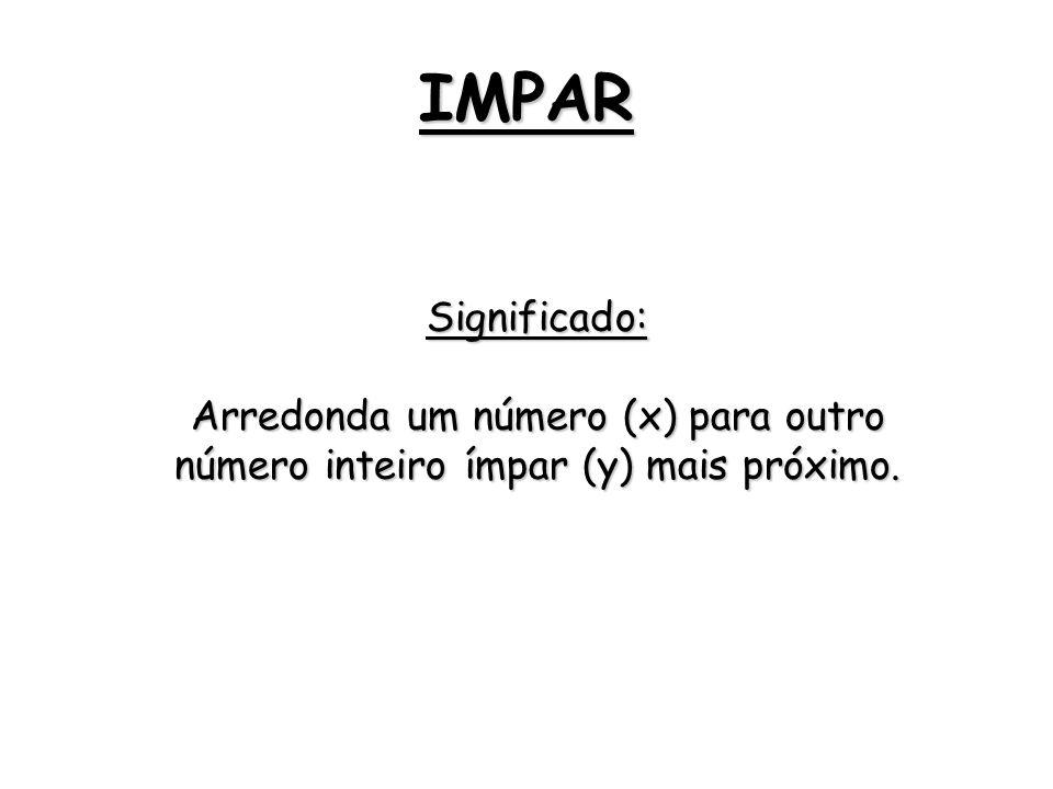 IMPAR Significado: Arredonda um número (x) para outro número inteiro ímpar (y) mais próximo.