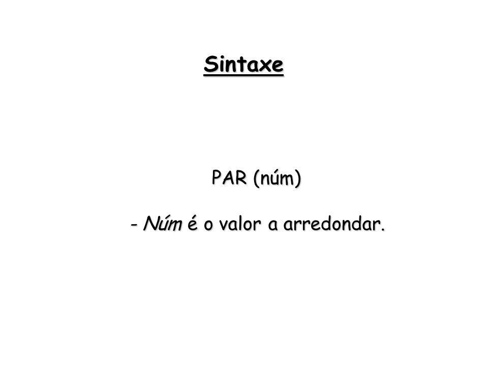 PAR (núm) - Núm é o valor a arredondar. Sintaxe