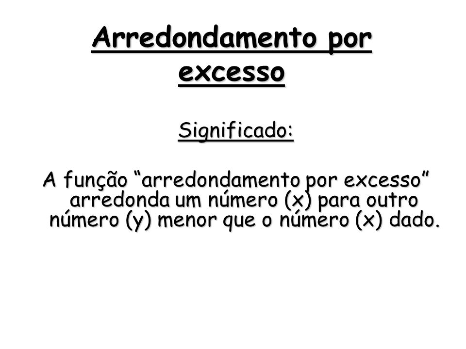 Arredondamento por excesso Significado: A função arredondamento por excesso arredonda um número (x) para outro número (y) menor que o número (x) dado.