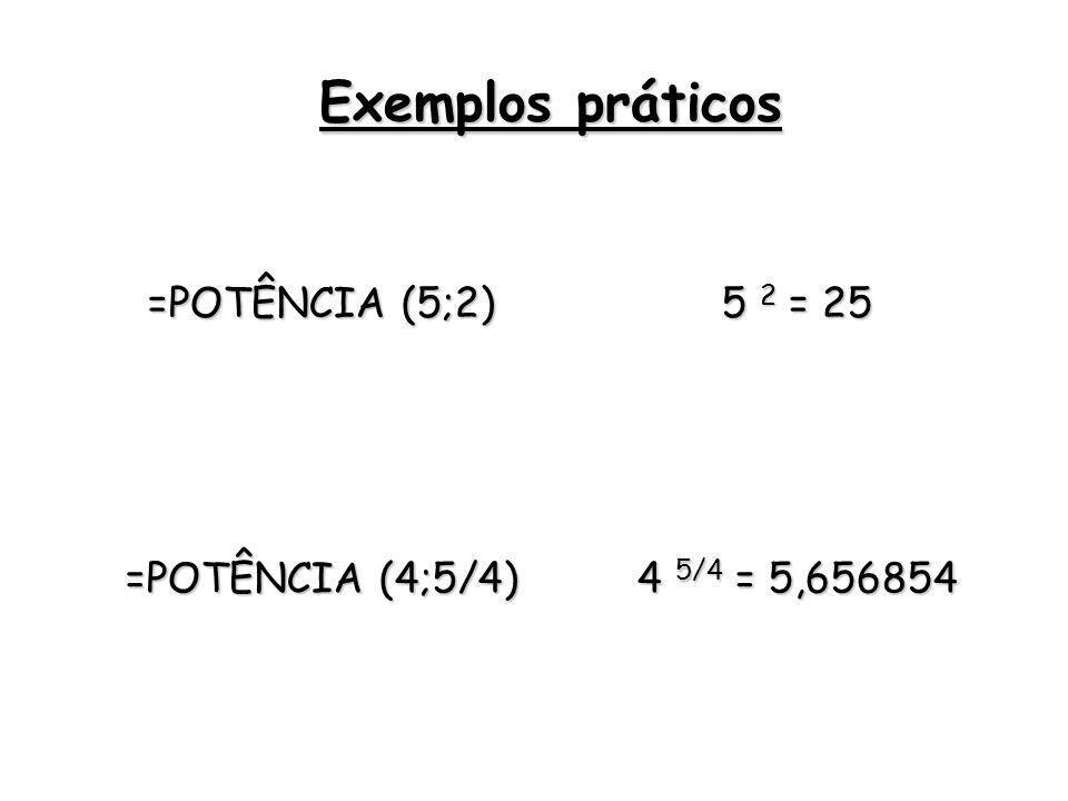 =POTÊNCIA (5;2) 5 2 = 25 =POTÊNCIA (4;5/4) 4 5/4 = 5,656854 Exemplos práticos