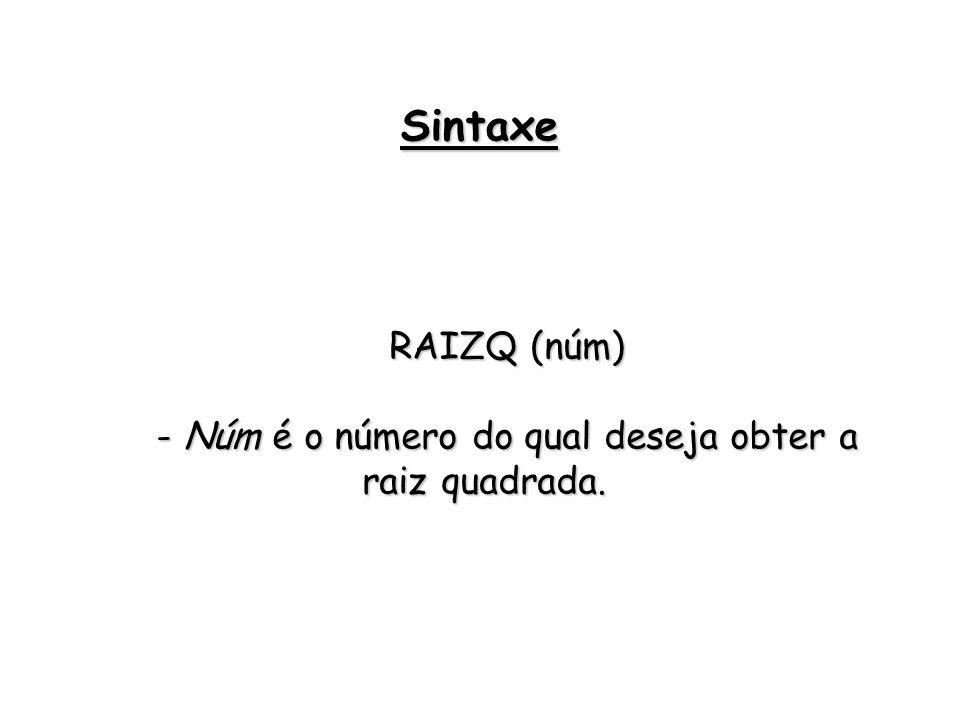 RAIZQ (núm) - Núm é o número do qual deseja obter a raiz quadrada. Sintaxe