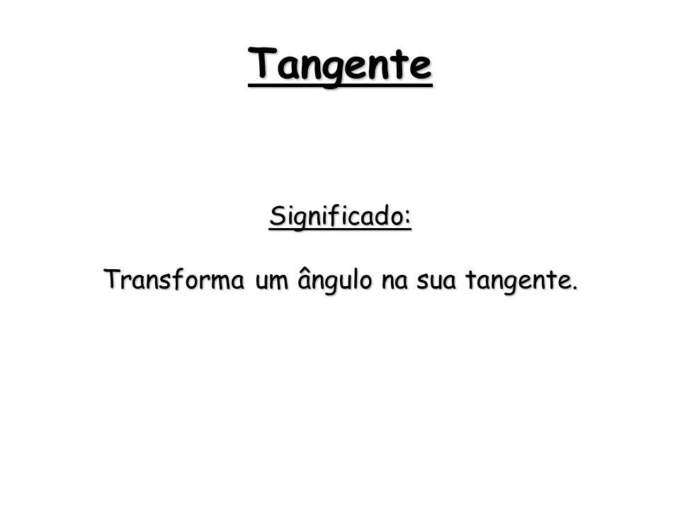 Tangente Significado: Transforma um ângulo na sua tangente.