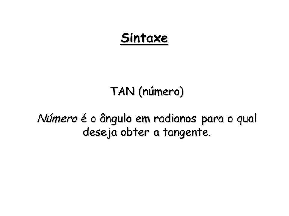 TAN (número) Número é o ângulo em radianos para o qual deseja obter a tangente. Sintaxe