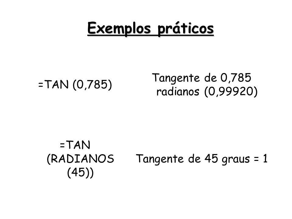 =TAN (0,785) Tangente de 0,785 radianos (0,99920) =TAN (RADIANOS (45)) Tangente de 45 graus = 1 Exemplos práticos
