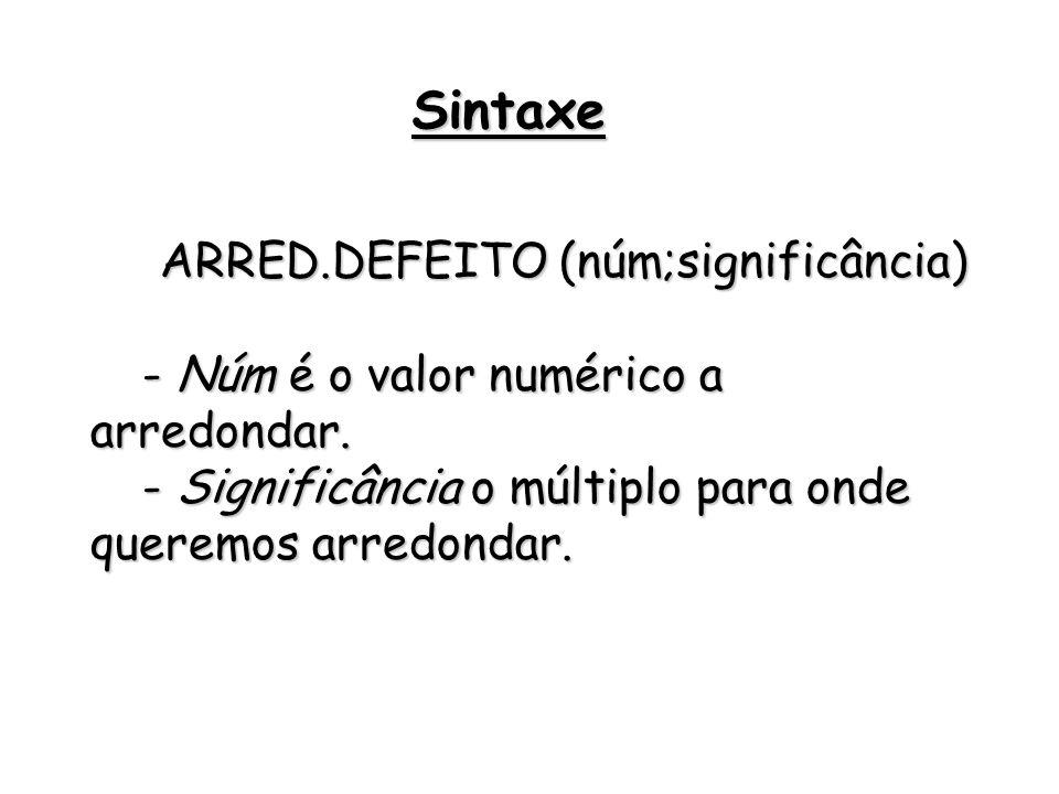 ARRED.DEFEITO (núm;significância) - Núm é o valor numérico a arredondar. - Significância o múltiplo para onde queremos arredondar. Sintaxe