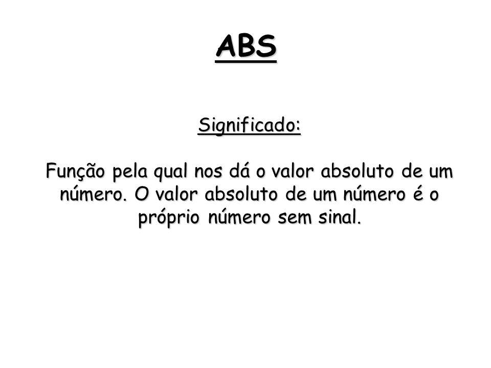 ABS Significado: Função pela qual nos dá o valor absoluto de um número. O valor absoluto de um número é o próprio número sem sinal.
