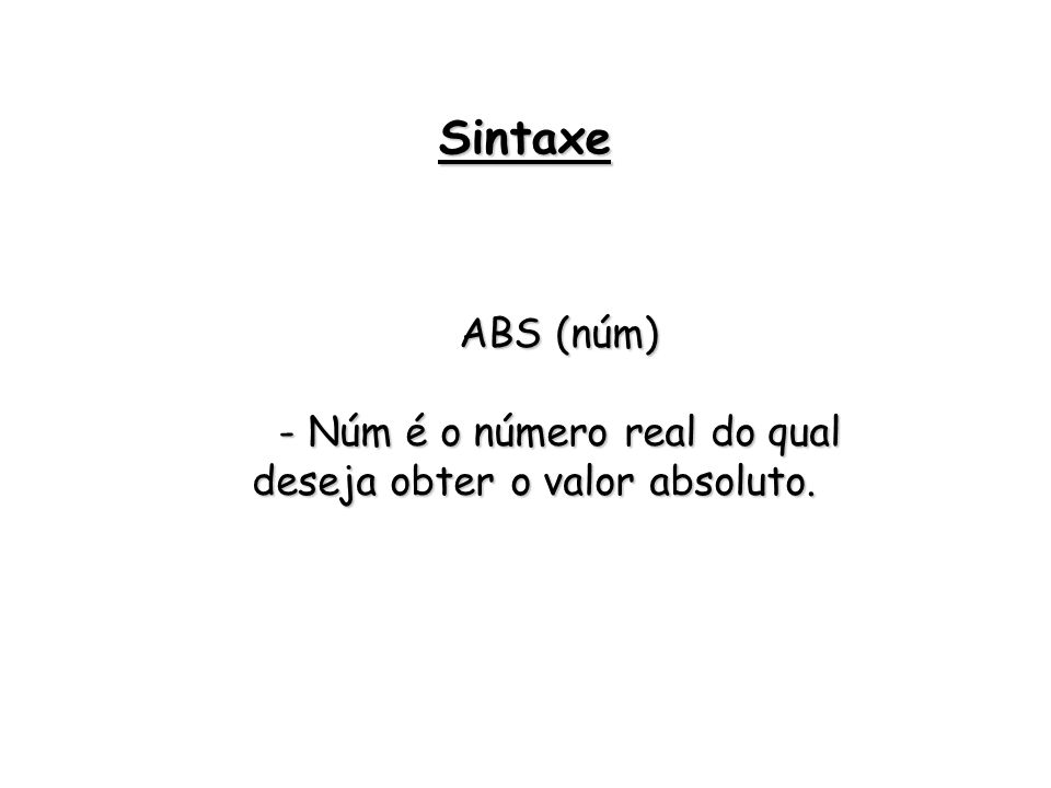 ABS (núm) - Núm é o número real do qual deseja obter o valor absoluto. Sintaxe