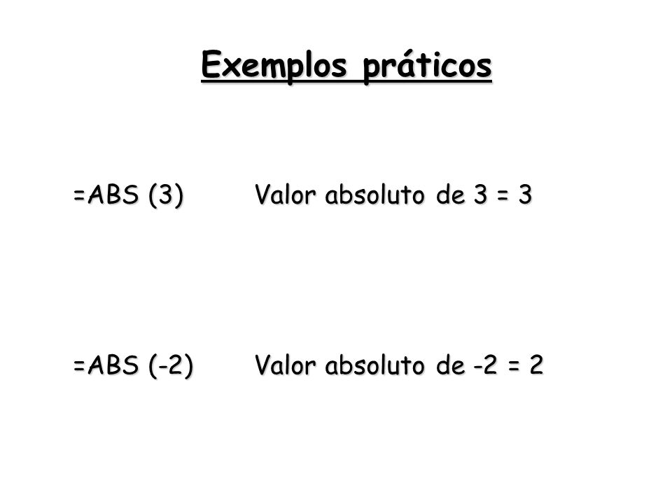 =ABS (3) Valor absoluto de 3 = 3 =ABS (-2) Valor absoluto de -2 = 2 Exemplos práticos