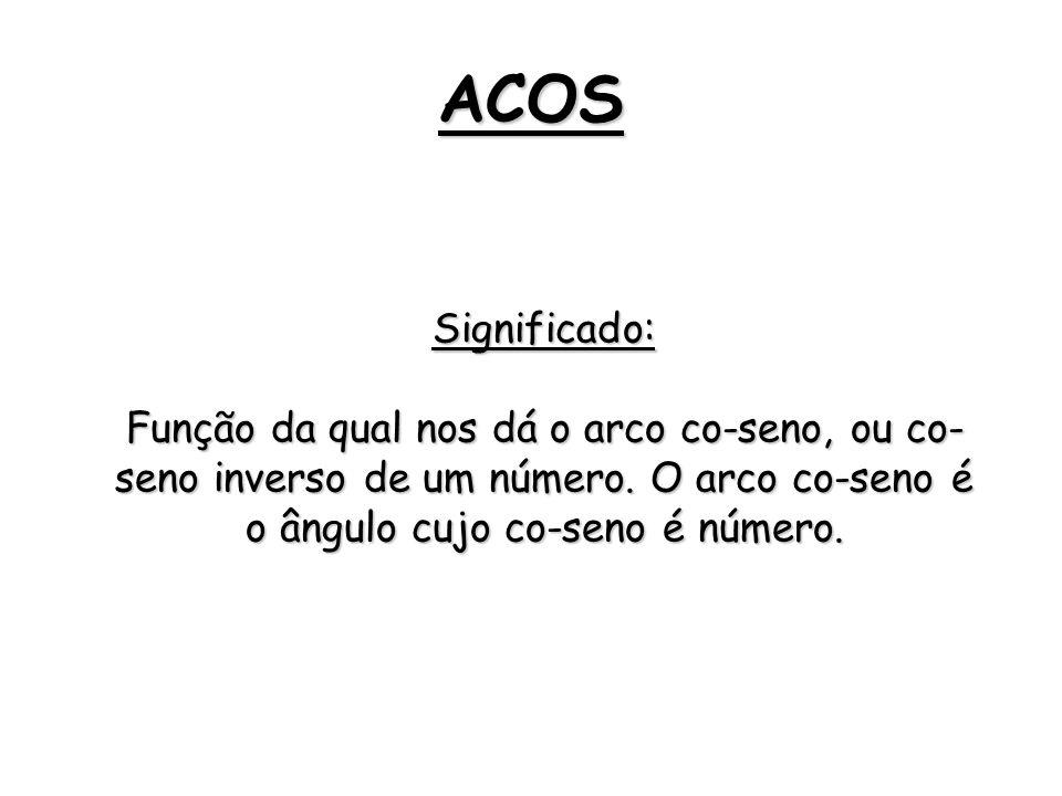 ACOS Significado: Função da qual nos dá o arco co-seno, ou co- seno inverso de um número. O arco co-seno é o ângulo cujo co-seno é número.