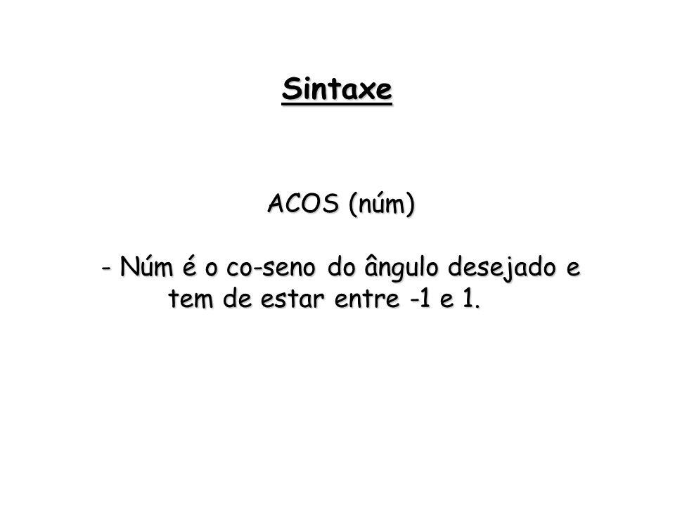 ACOS (núm) - Núm é o co-seno do ângulo desejado e tem de estar entre -1 e 1. Sintaxe
