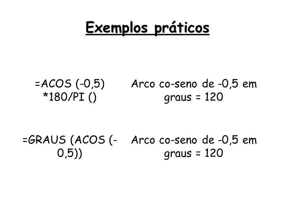 =ACOS (-0,5) *180/PI () Arco co-seno de -0,5 em graus = 120 =GRAUS (ACOS (- 0,5)) Arco co-seno de -0,5 em graus = 120 Exemplos práticos