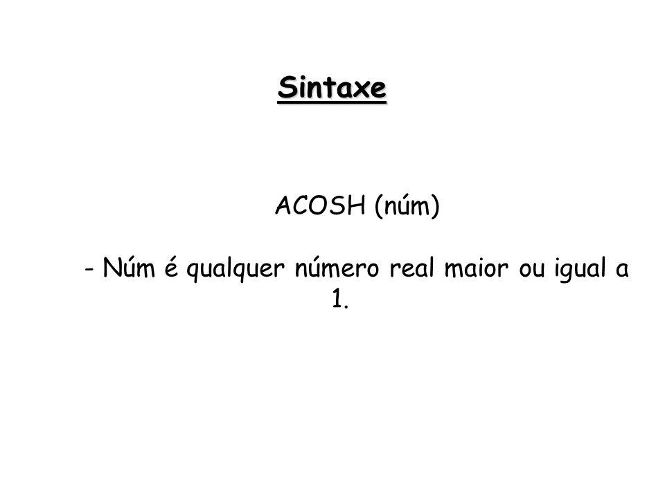ACOSH (núm) - Núm é qualquer número real maior ou igual a 1. Sintaxe