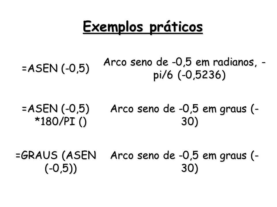=ASEN (-0,5) Arco seno de -0,5 em radianos, - pi/6 (-0,5236) =ASEN (-0,5) *180/PI () Arco seno de -0,5 em graus (- 30) =GRAUS (ASEN (-0,5)) Arco seno