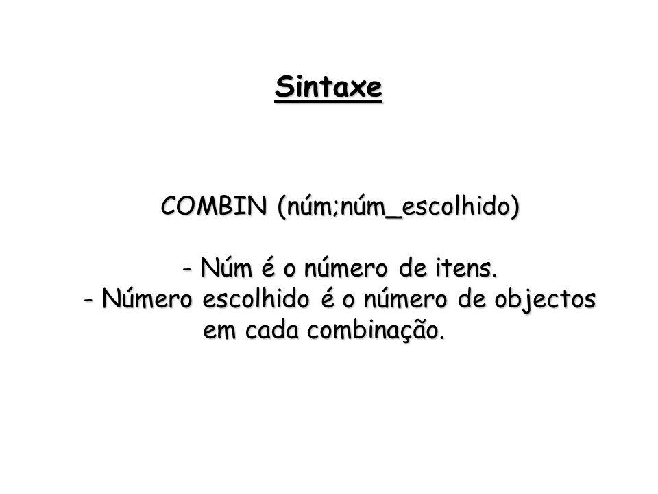 COMBIN (núm;núm_escolhido) - Núm é o número de itens. - Número escolhido é o número de objectos em cada combinação. Sintaxe