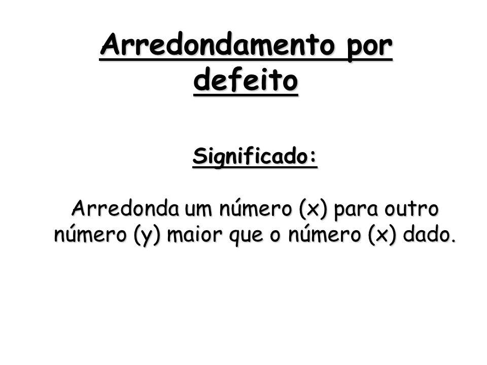Arredondamento por defeito Significado: Arredonda um número (x) para outro número (y) maior que o número (x) dado.