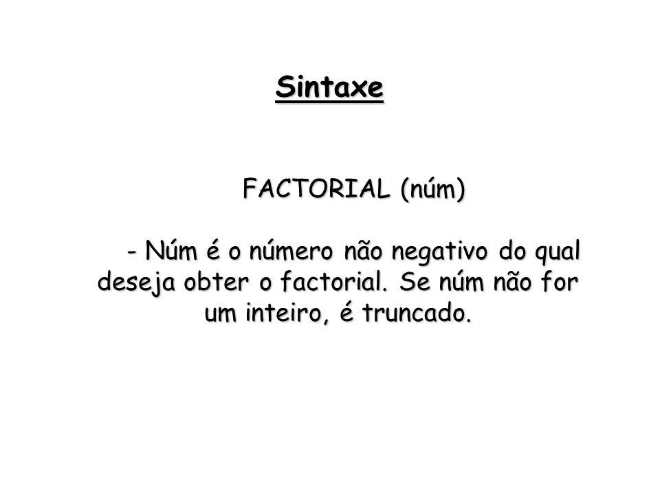 FACTORIAL (núm) - Núm é o número não negativo do qual deseja obter o factorial. Se núm não for um inteiro, é truncado. Sintaxe