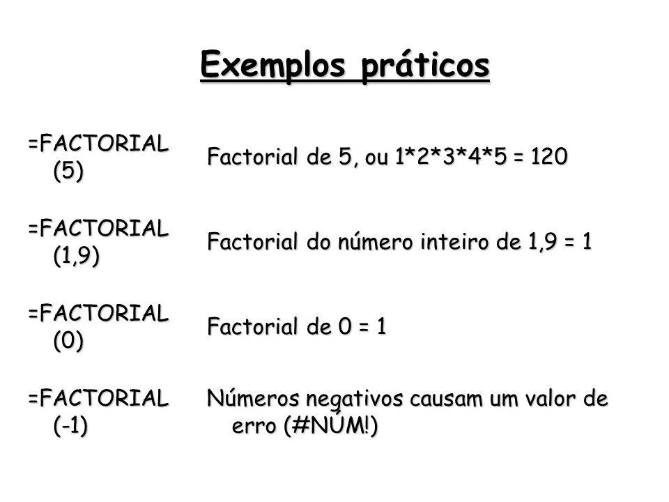 =FACTORIAL (5) Factorial de 5, ou 1*2*3*4*5 = 120 =FACTORIAL (1,9) Factorial do número inteiro de 1,9 = 1 =FACTORIAL (0) Factorial de 0 = 1 =FACTORIAL