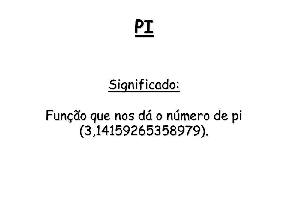 PI Significado: Função que nos dá o número de pi (3,14159265358979).