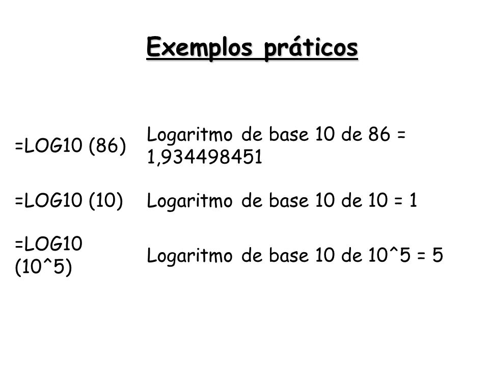 =LOG10 (86) Logaritmo de base 10 de 86 = 1,934498451 =LOG10 (10)Logaritmo de base 10 de 10 = 1 =LOG10 (10^5) Logaritmo de base 10 de 10^5 = 5 Exemplos