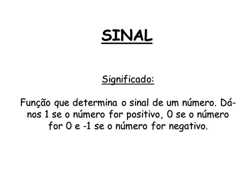 SINAL Significado: Função que determina o sinal de um número. Dá- nos 1 se o número for positivo, 0 se o número for 0 e -1 se o número for negativo.