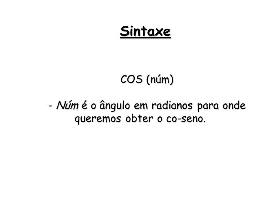 COS (núm) - Núm é o ângulo em radianos para onde queremos obter o co-seno. Sintaxe