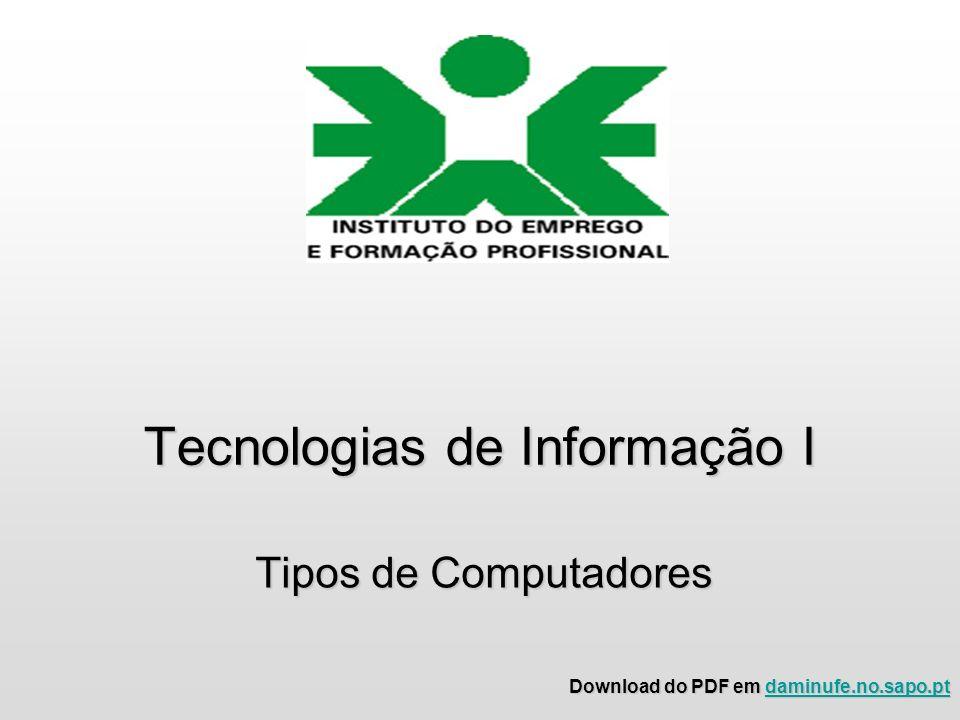 Tecnologias de Informação I Tipos de Computadores Download do PDF em daminufe.no.sapo.pt daminufe.no.sapo.pt