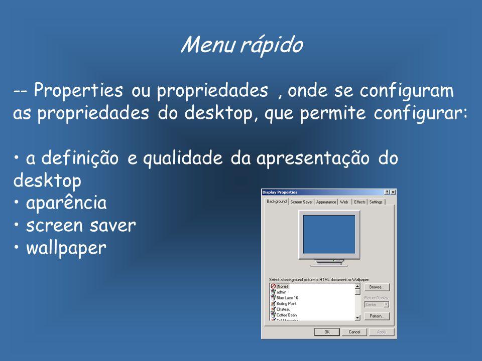 Menu rápido -- Properties ou propriedades, onde se configuram as propriedades do desktop, que permite configurar: a definição e qualidade da apresentação do desktop aparência screen saver wallpaper