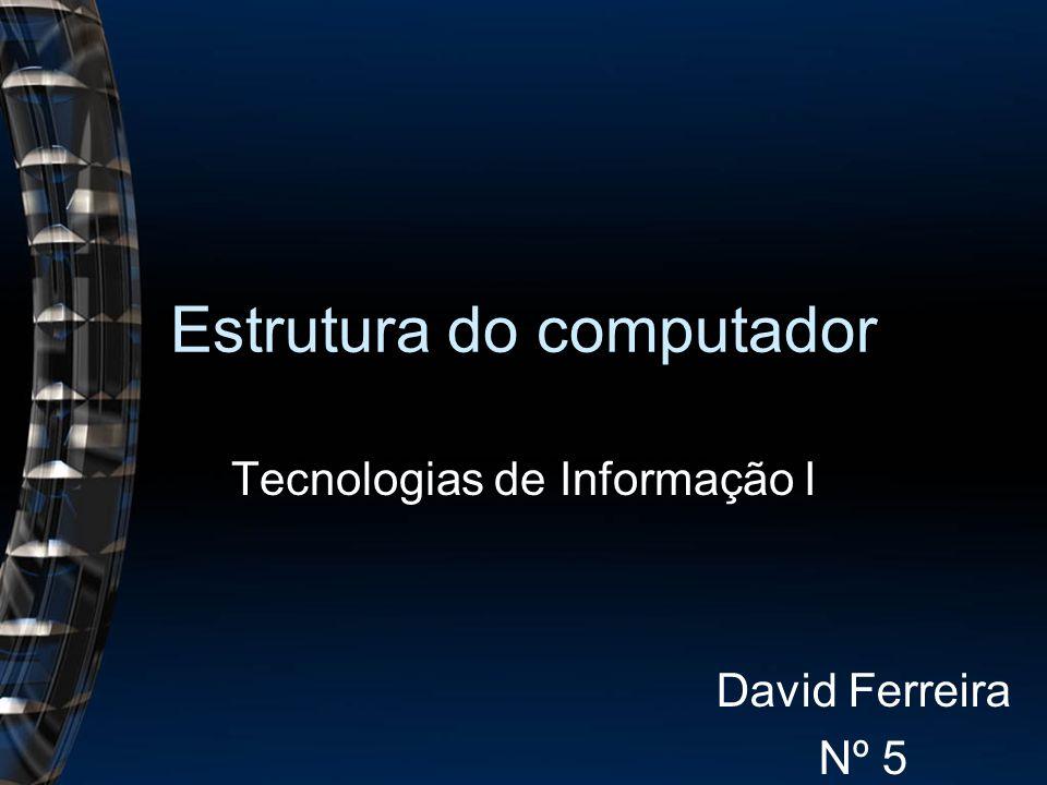 Estrutura do computador Tecnologias de Informação I David Ferreira Nº 5