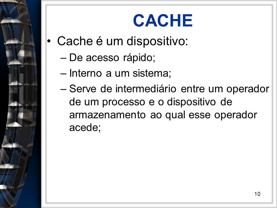 10 CACHE Cache é um dispositivo: –De acesso rápido; –Interno a um sistema; –Serve de intermediário entre um operador de um processo e o dispositivo de