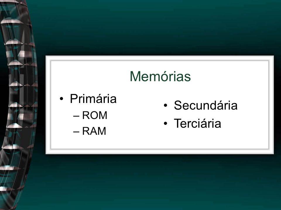 Primária –ROM –RAM Memórias Secundária Terciária