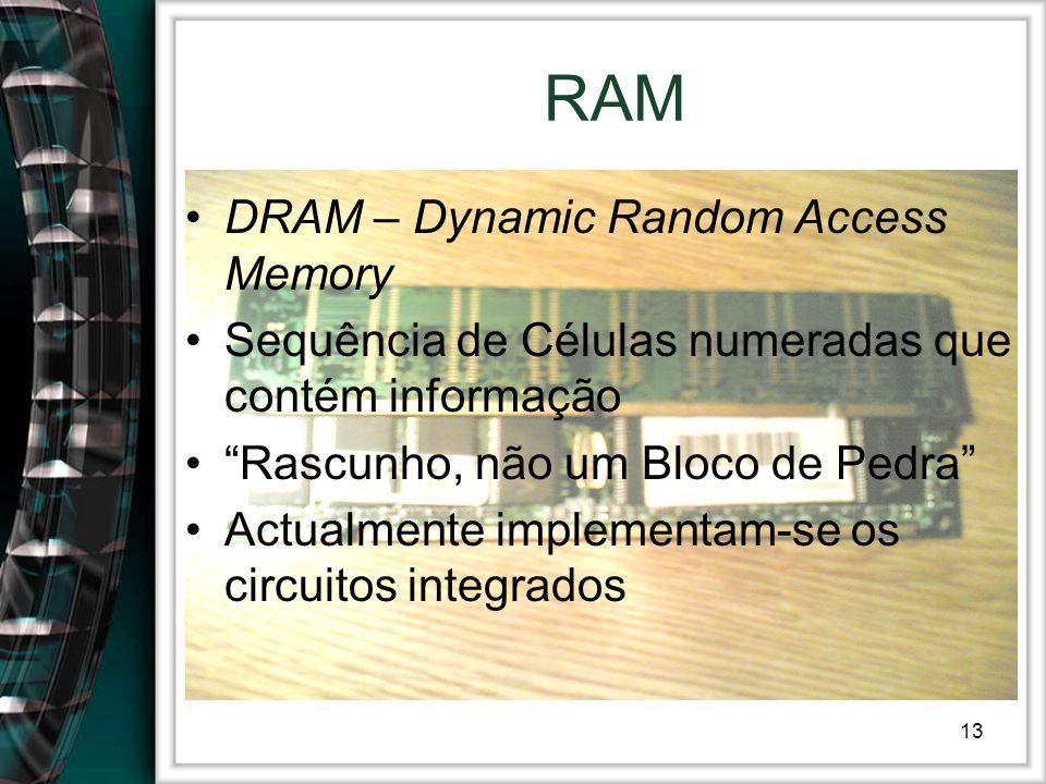 13 RAM DRAM – Dynamic Random Access Memory Sequência de Células numeradas que contém informação Rascunho, não um Bloco de Pedra Actualmente implementa