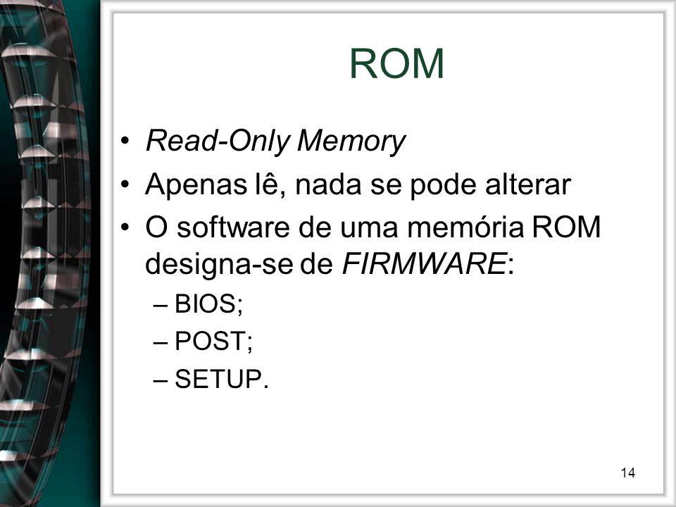14 ROM Read-Only Memory Apenas lê, nada se pode alterar O software de uma memória ROM designa-se de FIRMWARE: –BIOS; –POST; –SETUP.