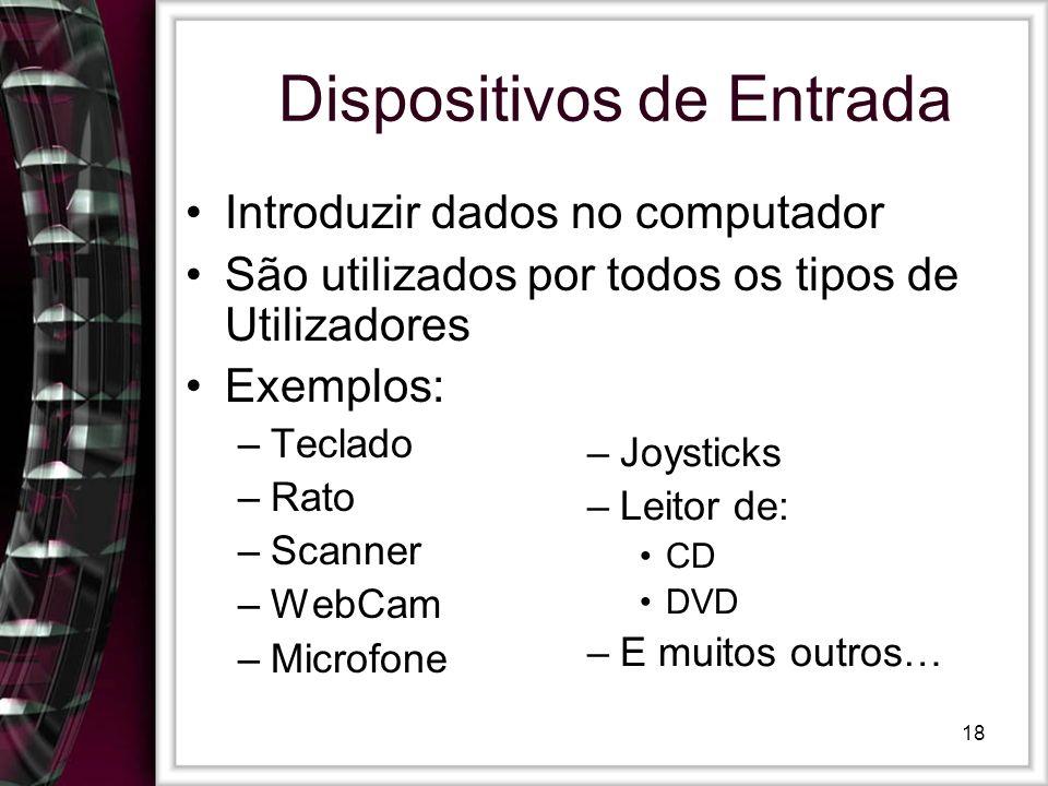 18 Dispositivos de Entrada Introduzir dados no computador São utilizados por todos os tipos de Utilizadores Exemplos: –Teclado –Rato –Scanner –WebCam