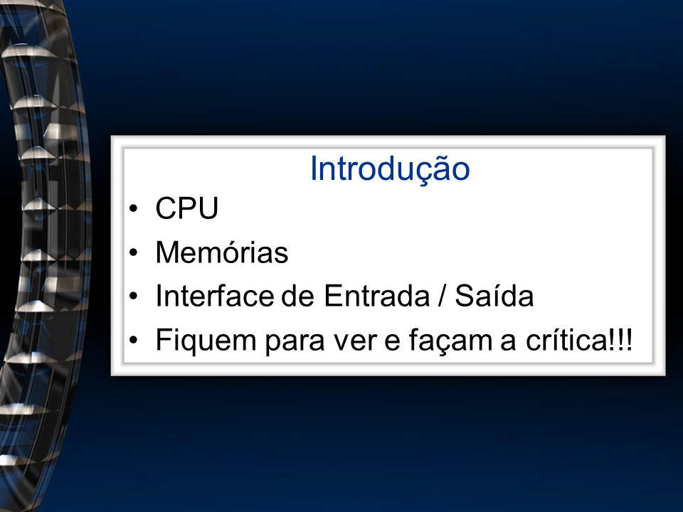 Introdução CPU Memórias Interface de Entrada / Saída Fiquem para ver e façam a crítica!!!