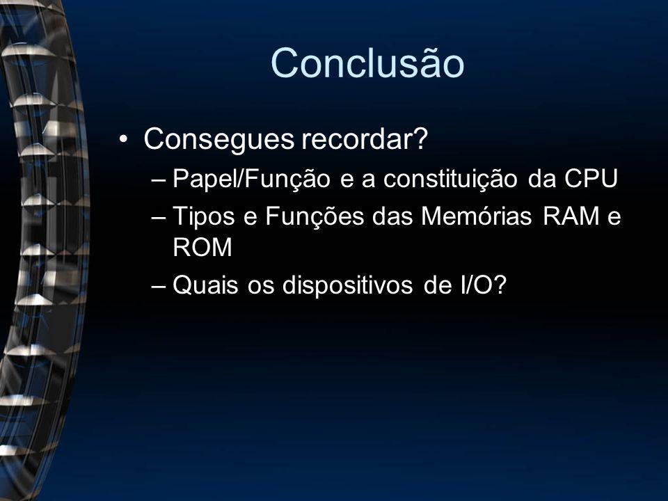 Conclusão Consegues recordar? –Papel/Função e a constituição da CPU –Tipos e Funções das Memórias RAM e ROM –Quais os dispositivos de I/O?
