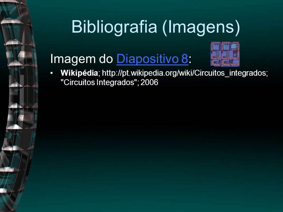 Bibliografia (Imagens) Imagem do Diapositivo 8:Diapositivo 8 Wikipédia; http://pt.wikipedia.org/wiki/Circuitos_integrados;