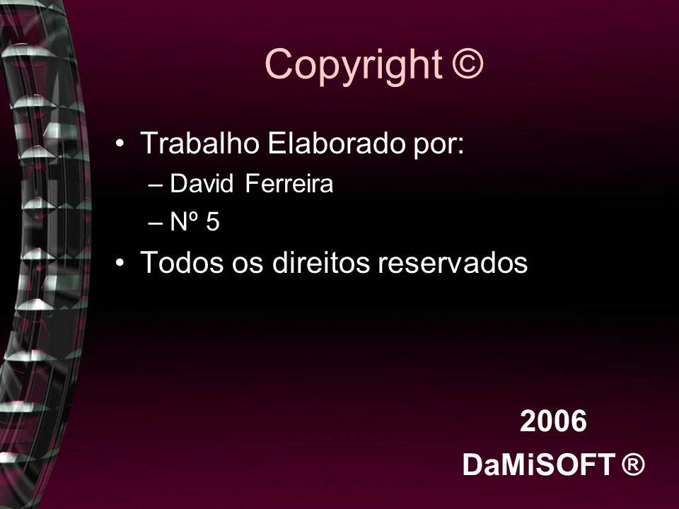Copyright © Trabalho Elaborado por: –David Ferreira –Nº 5 Todos os direitos reservados 2006 DaMiSOFT ®