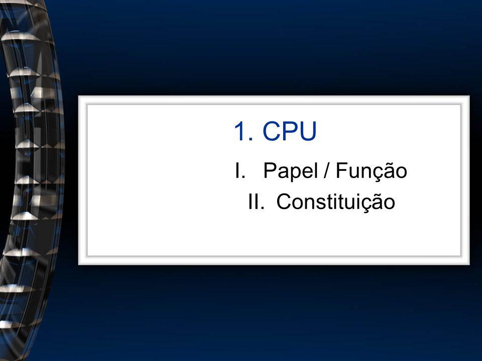 1. CPU I.Papel / Função II.Constituição