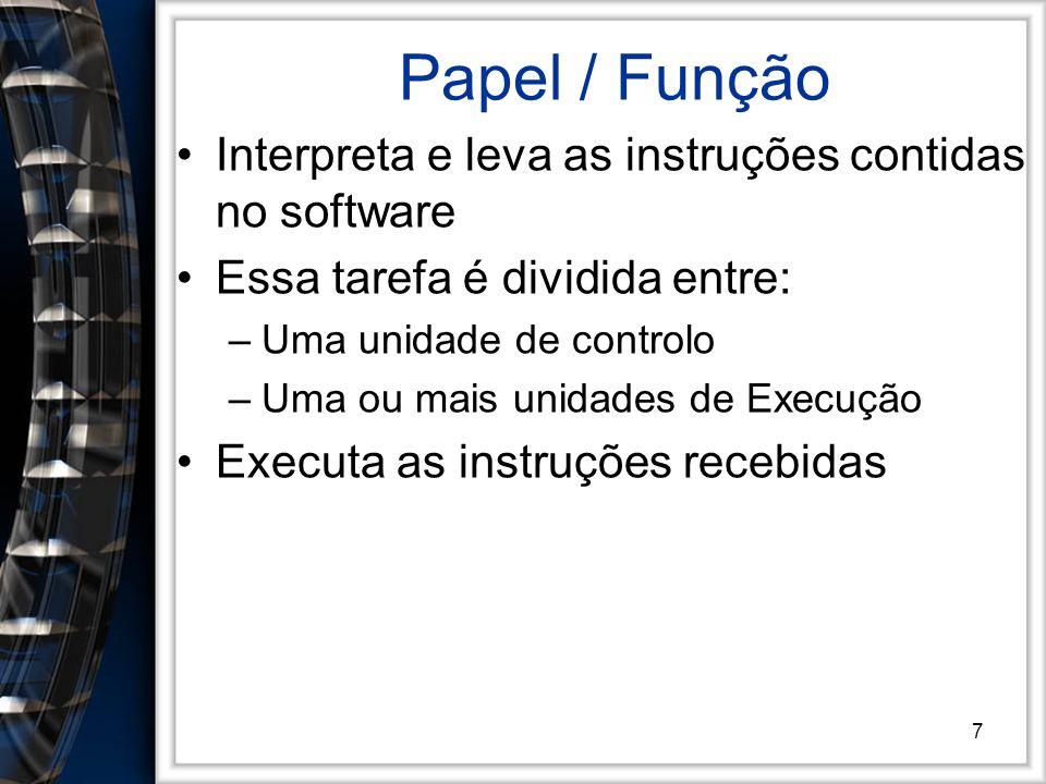 7 Papel / Função Interpreta e leva as instruções contidas no software Essa tarefa é dividida entre: –Uma unidade de controlo –Uma ou mais unidades de