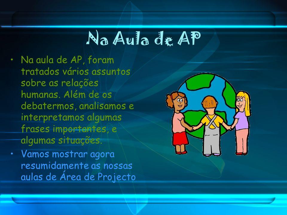 Na Aula de AP Na aula de AP, foram tratados vários assuntos sobre as relações humanas. Além de os debatermos, analisamos e interpretamos algumas frase