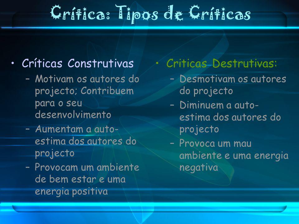 Crítica: Tipos de Críticas Críticas Construtivas –Motivam os autores do projecto; Contribuem para o seu desenvolvimento –Aumentam a auto- estima dos a