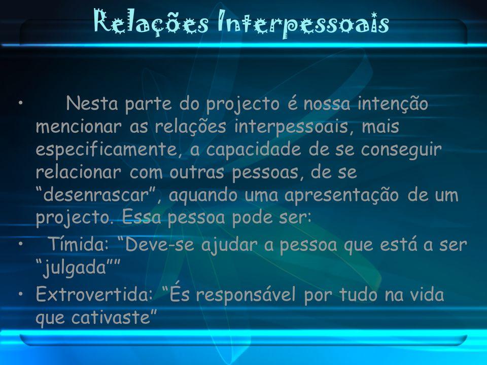 Relações Interpessoais Nesta parte do projecto é nossa intenção mencionar as relações interpessoais, mais especificamente, a capacidade de se consegui