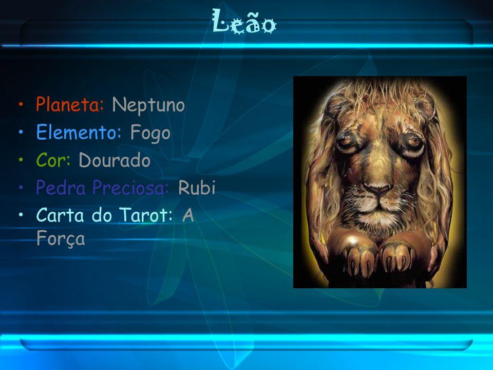 Leão Planeta: Neptuno Elemento: Fogo Cor: Dourado Pedra Preciosa: Rubi Carta do Tarot: A Força