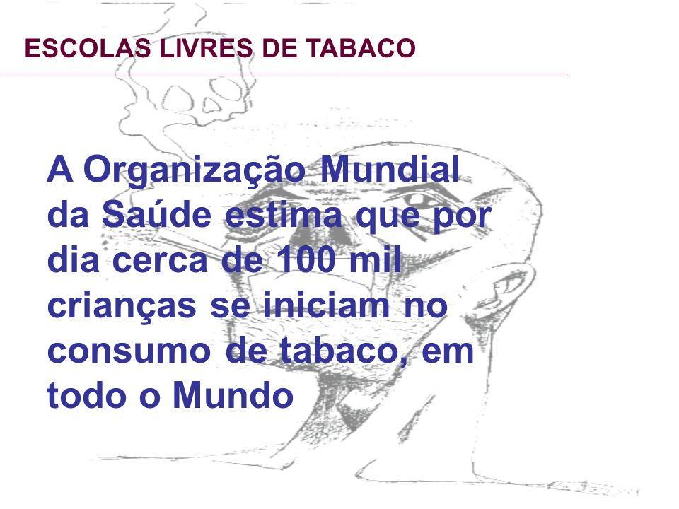 ESCOLAS LIVRES DE TABACO A Organização Mundial da Saúde estima que por dia cerca de 100 mil crianças se iniciam no consumo de tabaco, em todo o Mundo