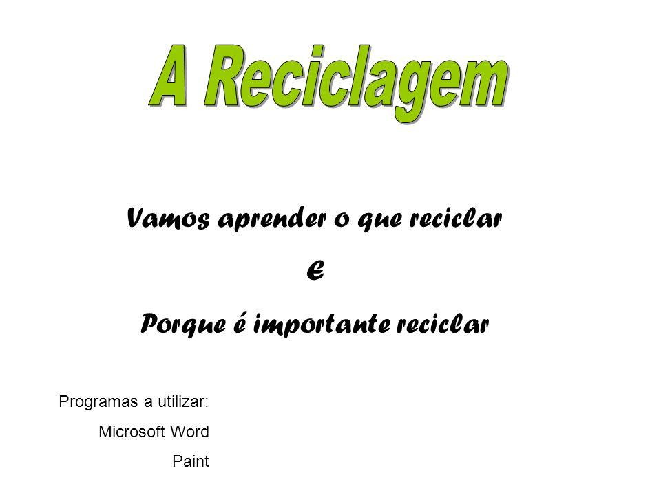 RECICLAGEM Vamos aprender o que reciclar E Porque é importante reciclar Programas a utilizar: Microsoft Word Paint