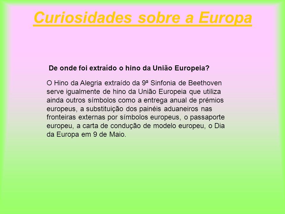 Curiosidades sobre a Europa De onde foi extraído o hino da União Europeia? O Hino da Alegria extraído da 9ª Sinfonia de Beethoven serve igualmente de