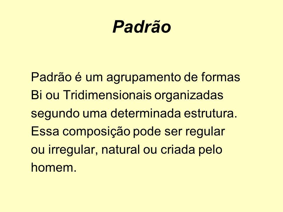 Padrão Padrão é um agrupamento de formas Bi ou Tridimensionais organizadas segundo uma determinada estrutura. Essa composição pode ser regular ou irre