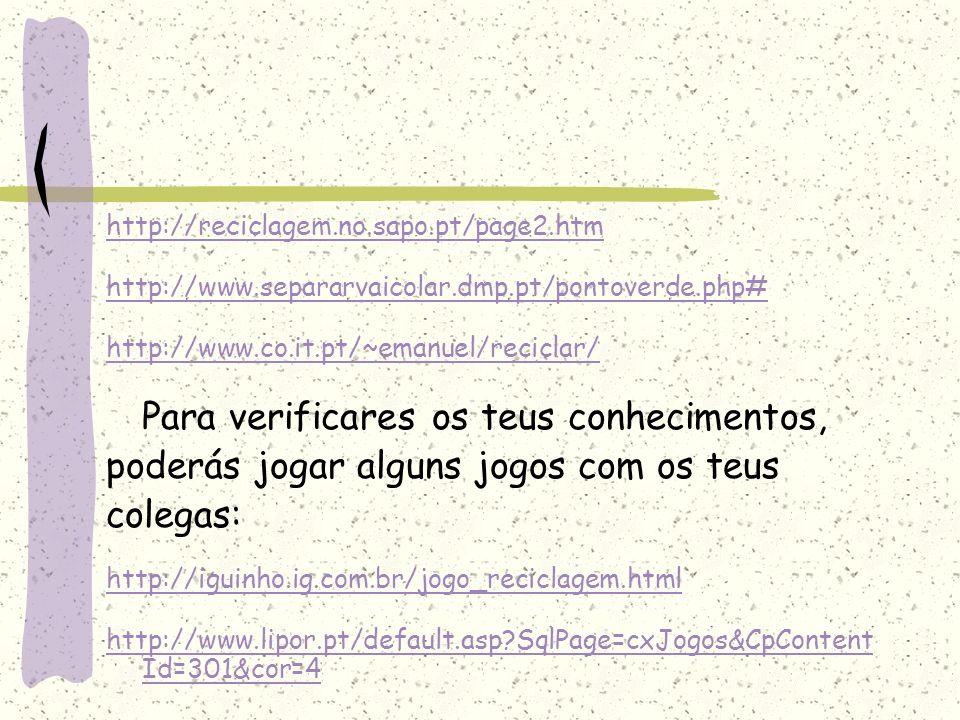 http://reciclagem.no.sapo.pt/page2.htm http://www.separarvaicolar.dmp.pt/pontoverde.php# http://www.co.it.pt/~emanuel/reciclar/ Para verificares os te