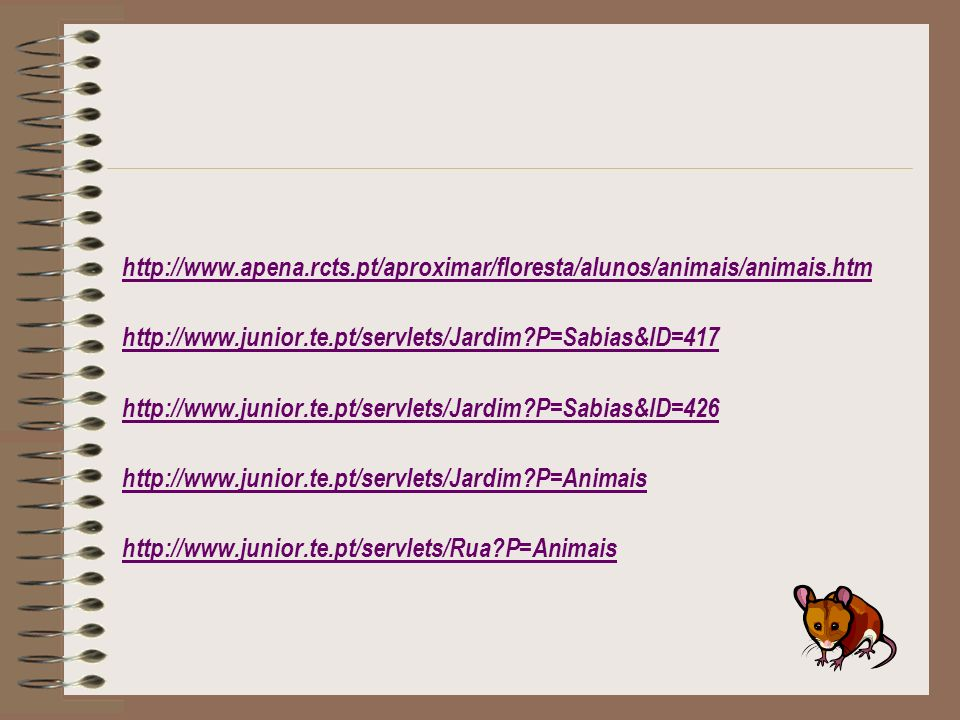 http://www.apena.rcts.pt/aproximar/floresta/alunos/animais/animais.htm http://www.junior.te.pt/servlets/Jardim?P=Sabias&ID=417 http://www.junior.te.pt/servlets/Jardim?P=Sabias&ID=426 http://www.junior.te.pt/servlets/Jardim?P=Animais http://www.junior.te.pt/servlets/Rua?P=Animais